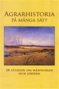 Agrarhistoria på många sätt : 28 studier om människan och jorden