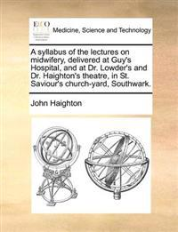 A Syllabus of the Lectures on Midwifery, Delivered at Guy's Hospital, and at Dr. Lowder's and Dr. Haighton's Theatre, in St. Saviour's Church-Yard, Southwark.