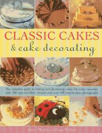 Classic Cakes & Cake Decorating: The Complete Guide to Baking and Decorating Cakes for Every Occasion, with 100 Easy-To-Follow Recipes and Over 500 St