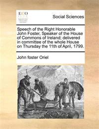 Speech of the Right Honorable John Foster, Speaker of the House of Commons of Ireland; Delivered in Committee of the Whole House on Thursday the 11th of April, 1799.