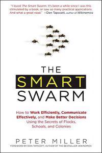 The Smart Swarm: How to Work Efficiently, Communicate Effectively, and Make Better Decisions Usin G the Secrets of Flocks, Schools, and