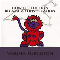 How Leo the Lion Became a Constellation: Book 1 of the Constellation Series