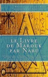 Le Livre de Marduk Par Nabu: International French-English Edition of the Pocket Anunnaki Devotional Companion of the Mardukites