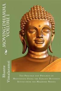 Moving Dhamma Volume 1: The Path and Progress of Meditation Using the Earliest Buddhist Suttas from Majjhima Nikaya