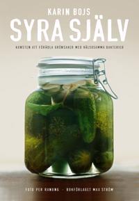 Syra själv : konsten att förädla grönsaker med hälsosamma bakterier