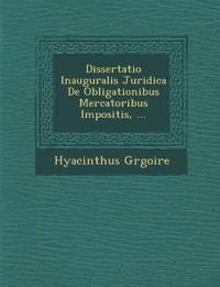 Dissertatio Inauguralis Juridica De Obligationibus Mercatoribus Impositis, ...