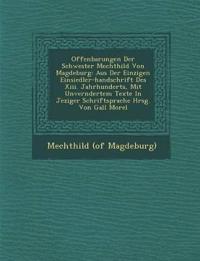 Offenbarungen Der Schwester Mechthild Von Magdeburg: Aus Der Einzigen Einsiedler-handschrift Des Xiii. Jahrhunderts, Mit Unver¿ndertem Texte In Jezige
