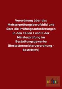Verordnung Uber Das Meisterprufungsberufsbild Und Uber Die Prufungsanforderungen in Den Teilen I Und II Der Meisterprufung Im Bestattungsgewerbe (Best