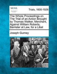 The Whole Proceedings on the Trial of an Action Brought by Thomas Walker, Merchant, Against William Roberts, Barrister at Law, for a Libel