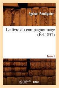 Le Livre Du Compagnonnage. Tome 1 (�d.1857)