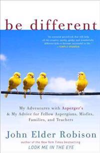 Be Different: My Adventures with Asperger's and My Advice for Fellow Aspergians, Misfits, Families, and Teachers