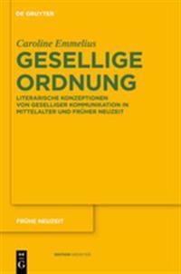 Gesellige Ordnung: Literarische Konzeptionen Von Geselliger Kommunikation in Mittelalter Und Frher Neuzeit