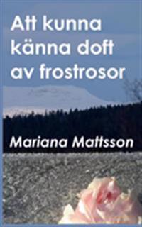 Att kunna känna doft av frostrosor : en hortikulturell berättelse om att skörda frukten av radikala livsval - Mariana Mattsson   Laserbodysculptingpittsburgh.com