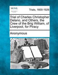 Trial of Charles Christopher Delano, and Others, the Crew of the Brig William, of Liverpool, for Piracy