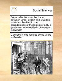 Some Reflections on the Trade Between Great Britain and Sweden, Humbly Submitted to the Consideration of the Legislature. by a Gentleman Who Resided Some Years in Sweden.