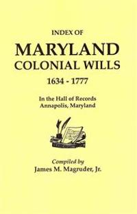 Index to Maryland Colonial Wills, 1634-1777, in the Hall of Records, Annapolis, Maryland