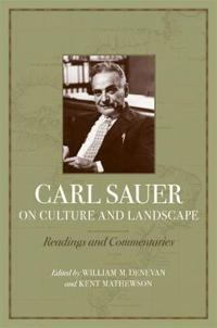 Carl Sauer on Culture and Landscape: Readings and Commentaries