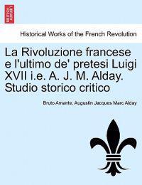 La Rivoluzione Francese E L'Ultimo de' Pretesi Luigi XVII i.e. A. J. M. Alday. Studio Storico Critico