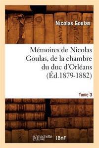 M�moires de Nicolas Goulas, de la Chambre Du Duc d'Orl�ans. Tome 3 (�d.1879-1882)