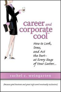 Career and Corporate Cool: How to Look, Dress, and Act the Part -- At Every Stage in Your Career...