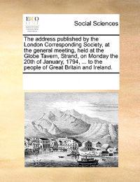 The Address Published by the London Corresponding Society, at the General Meeting, Held at the Globe Tavern, Strand, on Monday the 20th of January, 1794, ... to the People of Great Britain and Ireland.