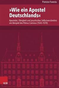 Wie Ein Apostel Deutschlands: Apostolat, Obrigkeit Und Jesuitisches Selbstverstandnis Am Beispiel Des Petrus Canisius (1543-1570)