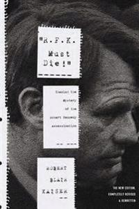 R.F.K. Must Die!: Chasing the Mystery of the Robert Kennedy Assassination