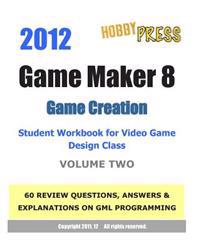 2012 Game Maker 8 Game Creation Student Workbook for Video Game Design Class - Volume Two: 60 Review Questions, Answers & Explanations Focusing on Gml