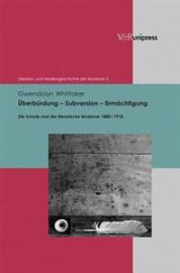 Uberburdung - Subversion - Ermachtigung: Die Schule Und Die Literarische Moderne 1880-1918