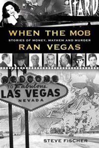 When the Mob Ran Vegas: Stories of Money, Mayhem and Murder