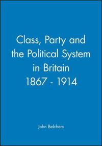 Class, Party and the Political Systems in Britain, 1867 1914