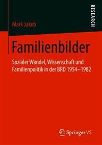 Familienbilder: Sozialer Wandel, Wissenschaft Und Familienpolitik in Der Brd 1954-1982