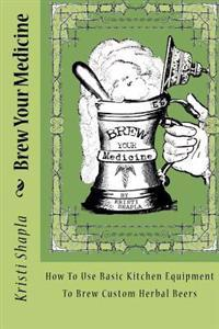 Brew Your Medicine: How to Use Basic Kitchen Equipment to Brew Custom Herbal Beers