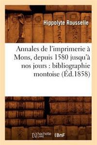 Annales de L'Imprimerie a Mons, Depuis 1580 Jusqu'a Nos Jours: Bibliographie Montoise (Ed.1858)