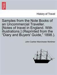 "Samples from the Note Books of an Uncommercial Traveller. [Notes of Travel in England. with Illustrations.] (Reprinted from the ""Diary and Buyers' Guide,"" 1898.)."