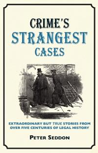 Crime's Strangest Cases: Extraordinary But True Stories from Over Five Centuries of Legal History