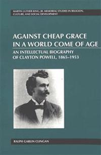 Against Cheap Grace in a World Come of Age: An Intellectual Biography of Clayton Powell, 1865-1953