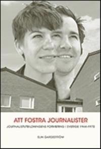 Att fostra jounalister. Jounalistutbildningens formering i Sverige 1944-197