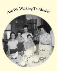 Are We Walking to Alaska?: A Little Girl's Adventure - Moving to Alaska in the 1950s