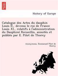 Catalogue Des Actes Du Dauphin Louis II., Devenu Le Roi de France Louis XI., Relatifs A L'Administration Du Dauphine Recueillis, Annote S Et Publie S Par E. Pilot de Thorey