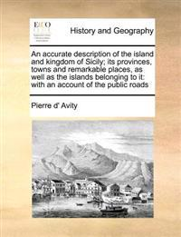 An Accurate Description of the Island and Kingdom of Sicily; Its Provinces, Towns and Remarkable Places, as Well as the Islands Belonging to It