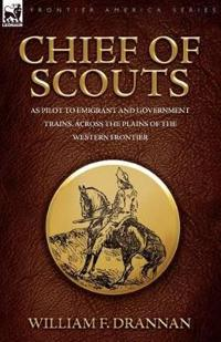 Chief of Scouts-As Pilot to Emigrant and Government Trains, Across the Plains of the Western Frontier