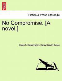 No Compromise. [A Novel.]