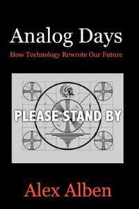 Analog Days-- How Technology Rewrote Our Future
