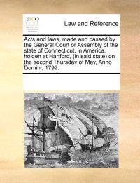 Acts and Laws, Made and Passed by the General Court or Assembly of the State of Connecticut, in America, Holden at Hartford, (in Said State) on the Second Thursday of May, Anno Domini, 1792