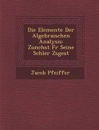 Die Elemente Der Algebraischen Analysis: Zun Chst Fur Seine Sch Ler Zsgest