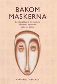 Bakom maskerna : en vägledning till den moderna afrikanska litteraturen söder om Sahara