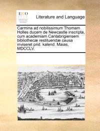 Carmina Ad Nobilissimum Thomam Holles Ducem de Newcastle Inscripta, Cum Academiam Cantabrigiensem Bibliothec] Restituend] Causa Inviseret Prid. Kalend. Maias, MDCCLV.
