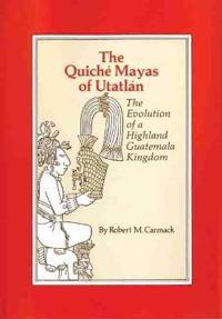 The Quiche Mayas of Utatlan: The Evolution of a Highland Guatemala Kingdom