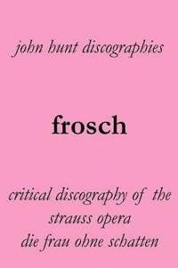 Frosch. Critical Discography of the Strauss Opera Die Frau Ohne Schatten. [The Woman Without a Shadow].
